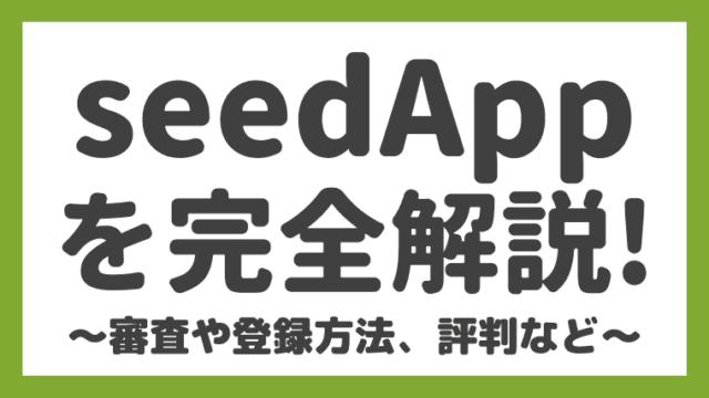【落ちた…】seedApp(シードアップ)の評判や審査・登録方法、使い方を解説!